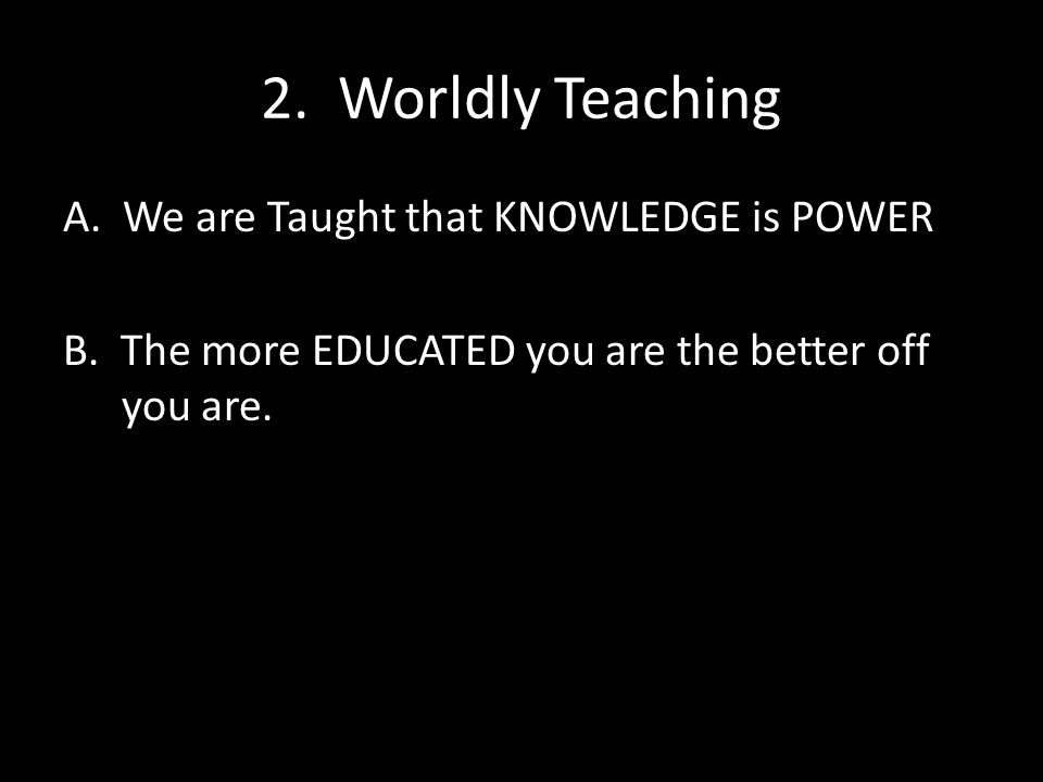 2. Worldly Teaching A. We are Taught that KNOWLEDGE is POWER B.