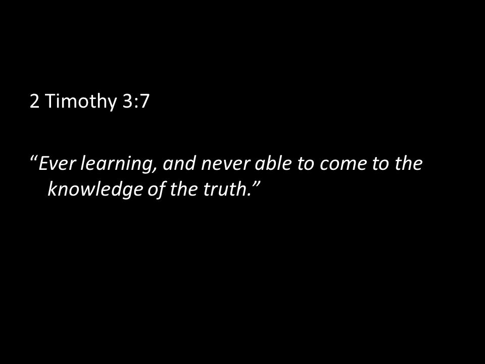 2 Timothy 3:7 Ever learning, and never able to come to the knowledge of the truth.