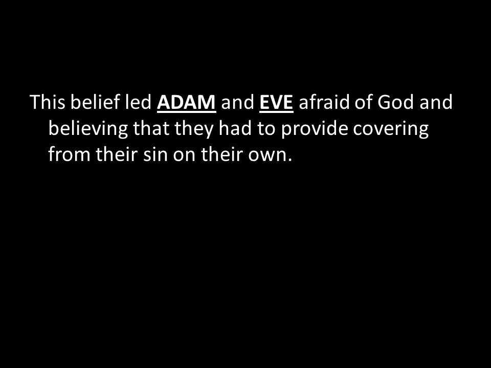 This belief led ADAM and EVE afraid of God and believing that they had to provide covering from their sin on their own.