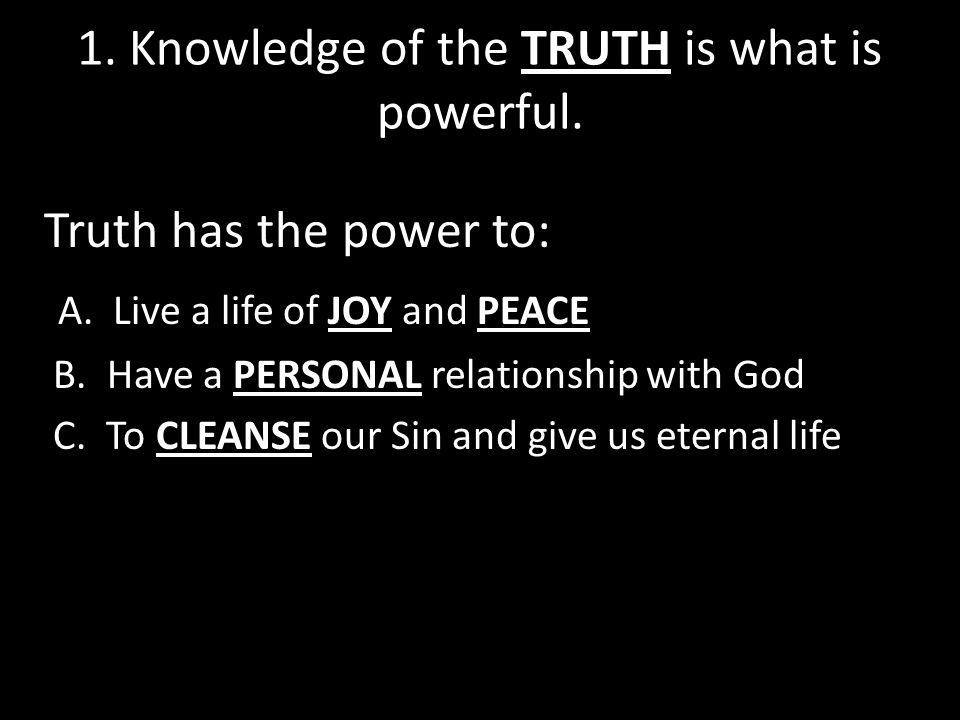 1. Knowledge of the TRUTH is what is powerful. Truth has the power to: A.