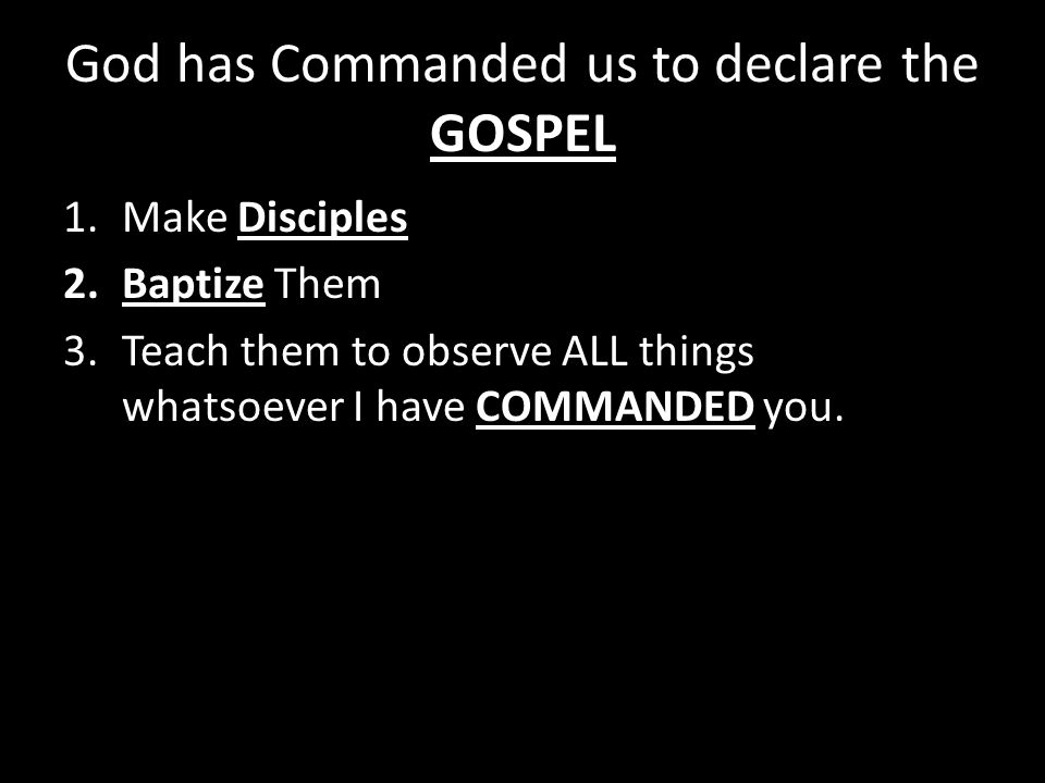 God has Commanded us to declare the GOSPEL 1.Make Disciples 2.Baptize Them 3.Teach them to observe ALL things whatsoever I have COMMANDED you.