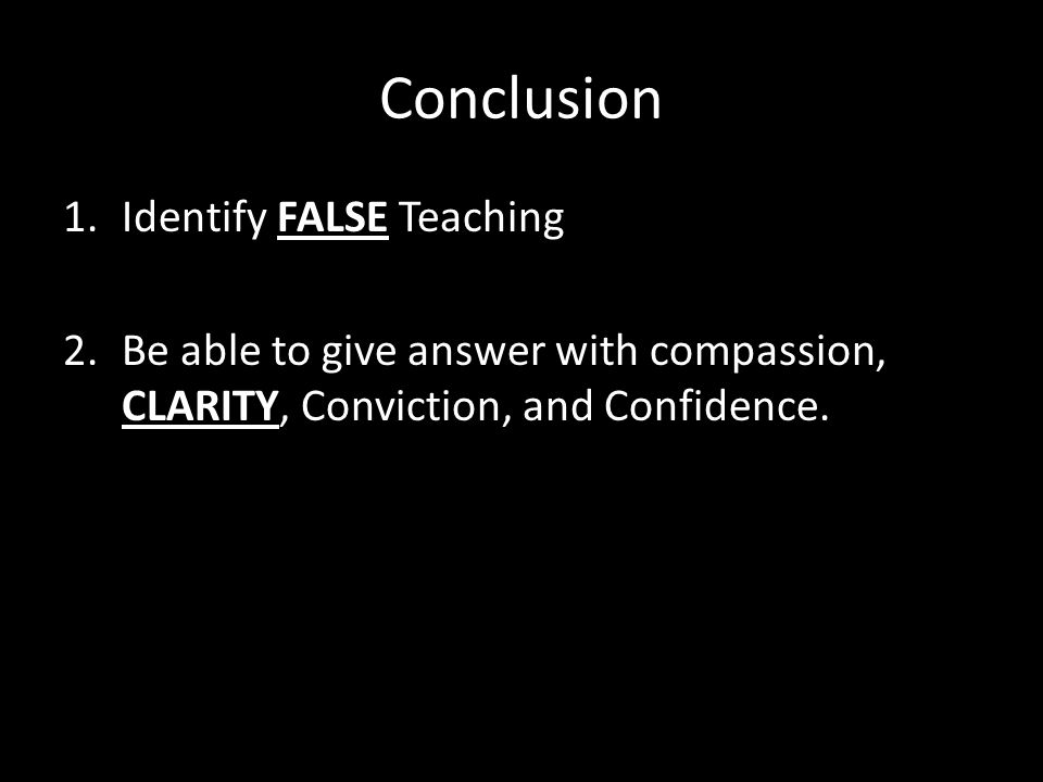 Conclusion 1.Identify FALSE Teaching 2.Be able to give answer with compassion, CLARITY, Conviction, and Confidence.