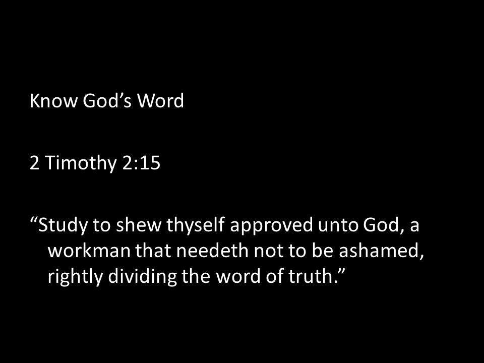 Know God's Word 2 Timothy 2:15 Study to shew thyself approved unto God, a workman that needeth not to be ashamed, rightly dividing the word of truth.