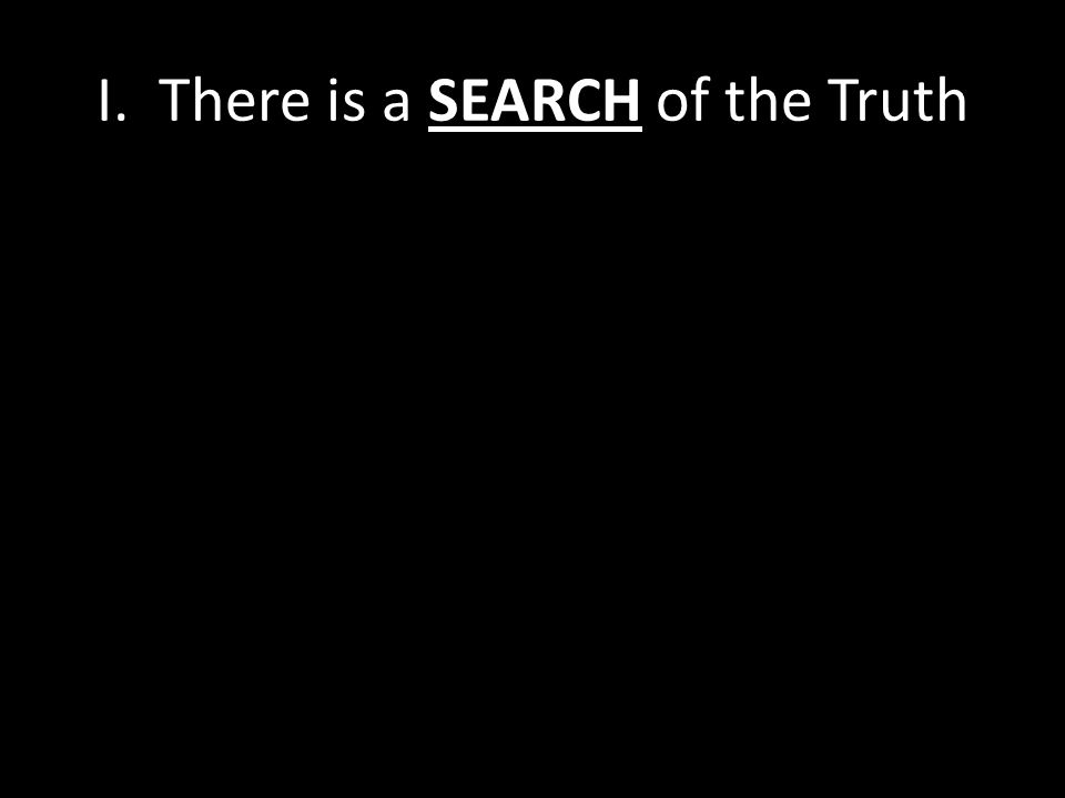 I. There is a SEARCH of the Truth