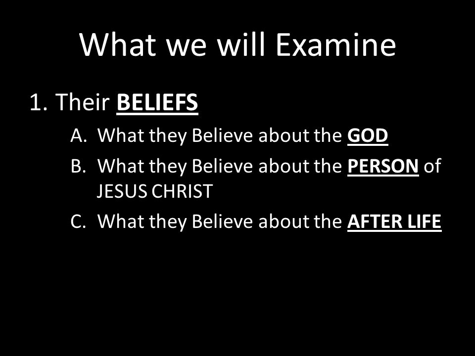 What we will Examine 1.Their BELIEFS A.What they Believe about the GOD B.What they Believe about the PERSON of JESUS CHRIST C.What they Believe about the AFTER LIFE