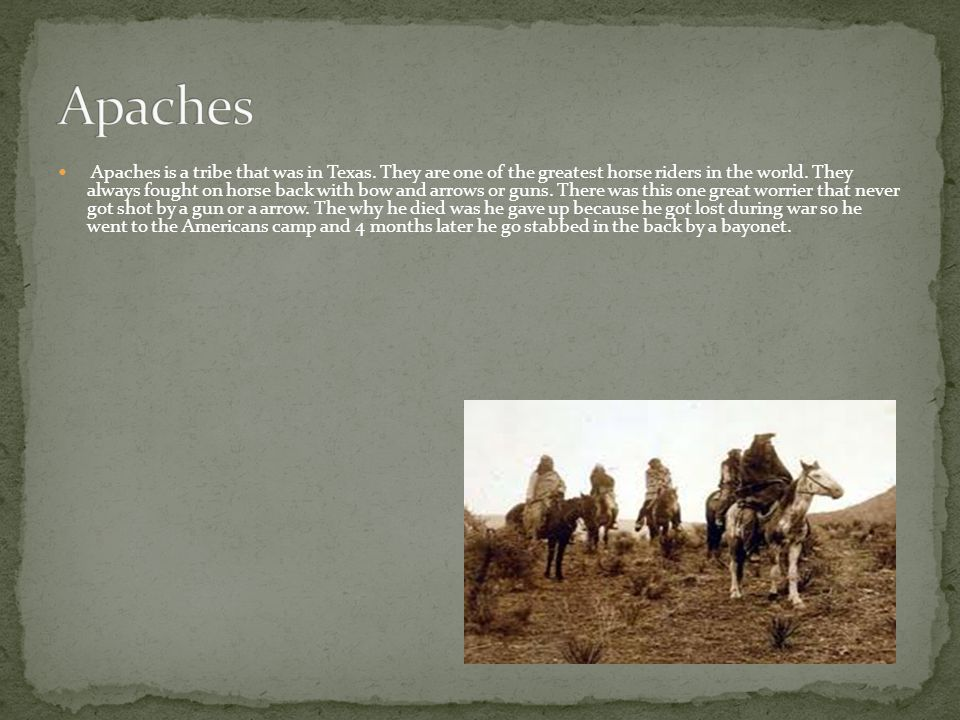 Apaches is a tribe that was in Texas. They are one of the greatest horse riders in the world. They always fought on horse back with bow and arrows or