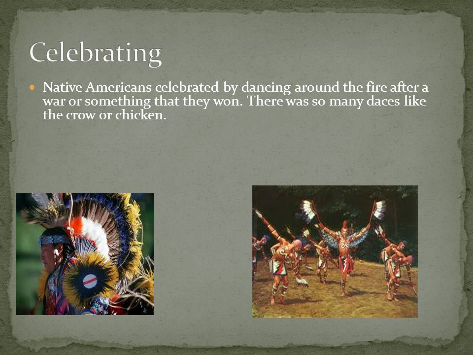 Native Americans celebrated by dancing around the fire after a war or something that they won. There was so many daces like the crow or chicken.