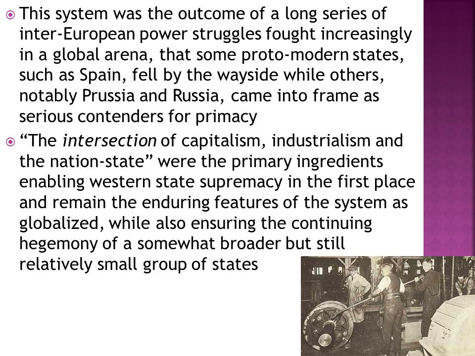  This system was the outcome of a long series of inter-European power struggles fought increasingly in a global arena, that some proto-modern states, such as Spain, fell by the wayside while others, notably Prussia and Russia, came into frame as serious contenders for primacy  The intersection of capitalism, industrialism and the nation-state were the primary ingredients enabling western state supremacy in the first place and remain the enduring features of the system as globalized, while also ensuring the continuing hegemony of a somewhat broader but still relatively small group of states