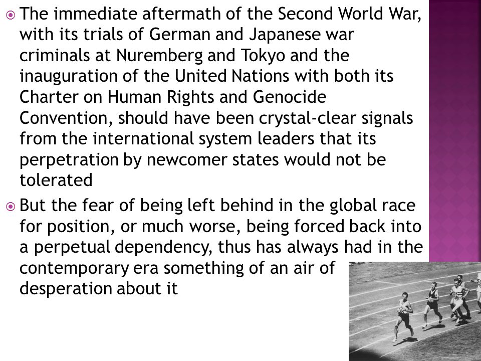  The immediate aftermath of the Second World War, with its trials of German and Japanese war criminals at Nuremberg and Tokyo and the inauguration of the United Nations with both its Charter on Human Rights and Genocide Convention, should have been crystal-clear signals from the international system leaders that its perpetration by newcomer states would not be tolerated  But the fear of being left behind in the global race for position, or much worse, being forced back into a perpetual dependency, thus has always had in the contemporary era something of an air of desperation about it
