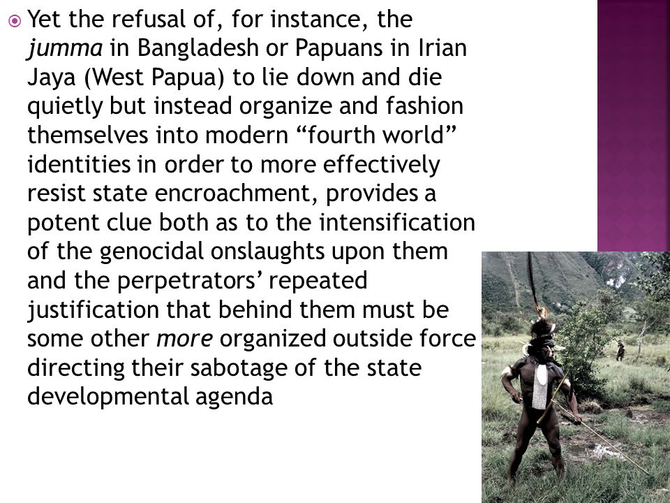  Yet the refusal of, for instance, the jumma in Bangladesh or Papuans in Irian Jaya (West Papua) to lie down and die quietly but instead organize and fashion themselves into modern fourth world identities in order to more effectively resist state encroachment, provides a potent clue both as to the intensification of the genocidal onslaughts upon them and the perpetrators' repeated justification that behind them must be some other more organized outside force directing their sabotage of the state developmental agenda