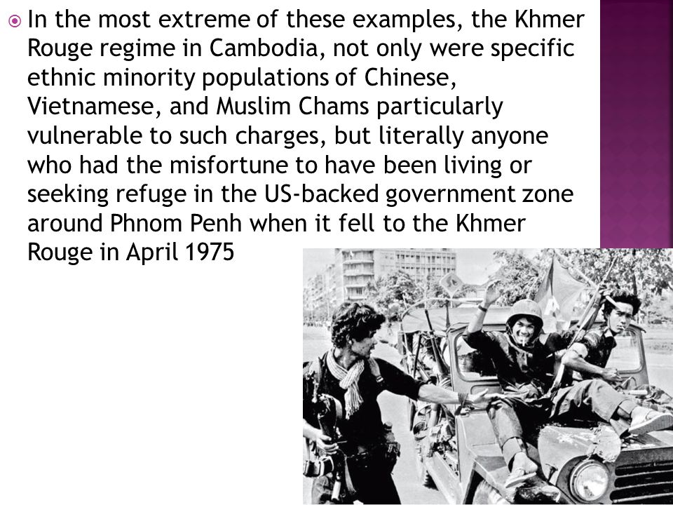  In the most extreme of these examples, the Khmer Rouge regime in Cambodia, not only were specific ethnic minority populations of Chinese, Vietnamese, and Muslim Chams particularly vulnerable to such charges, but literally anyone who had the misfortune to have been living or seeking refuge in the US-backed government zone around Phnom Penh when it fell to the Khmer Rouge in April 1975