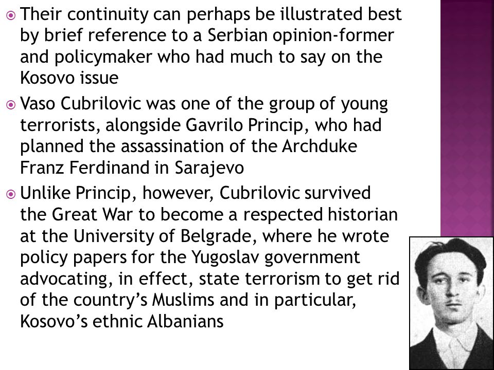  Their continuity can perhaps be illustrated best by brief reference to a Serbian opinion-former and policymaker who had much to say on the Kosovo issue  Vaso Cubrilovic was one of the group of young terrorists, alongside Gavrilo Princip, who had planned the assassination of the Archduke Franz Ferdinand in Sarajevo  Unlike Princip, however, Cubrilovic survived the Great War to become a respected historian at the University of Belgrade, where he wrote policy papers for the Yugoslav government advocating, in effect, state terrorism to get rid of the country's Muslims and in particular, Kosovo's ethnic Albanians