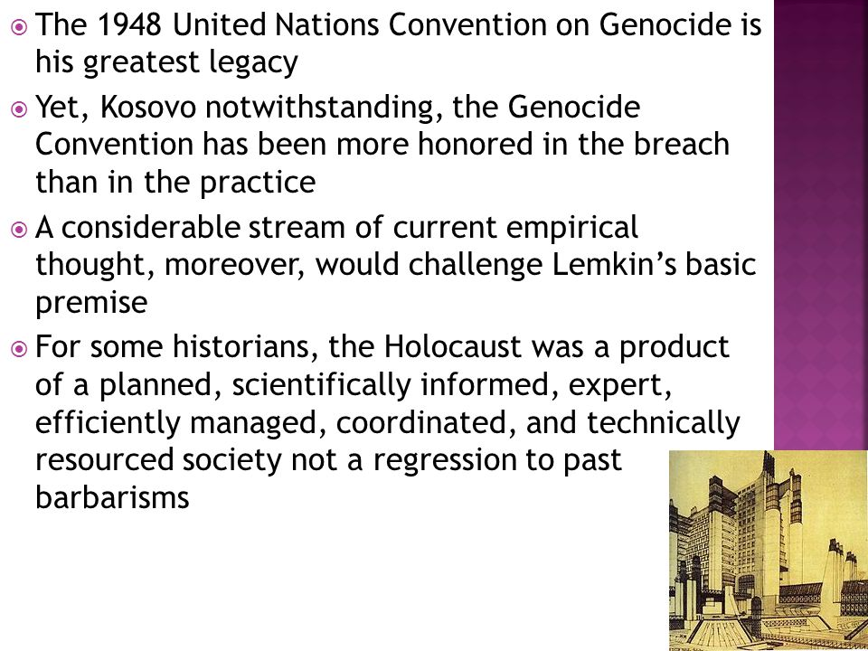  The 1948 United Nations Convention on Genocide is his greatest legacy  Yet, Kosovo notwithstanding, the Genocide Convention has been more honored in the breach than in the practice  A considerable stream of current empirical thought, moreover, would challenge Lemkin's basic premise  For some historians, the Holocaust was a product of a planned, scientifically informed, expert, efficiently managed, coordinated, and technically resourced society not a regression to past barbarisms