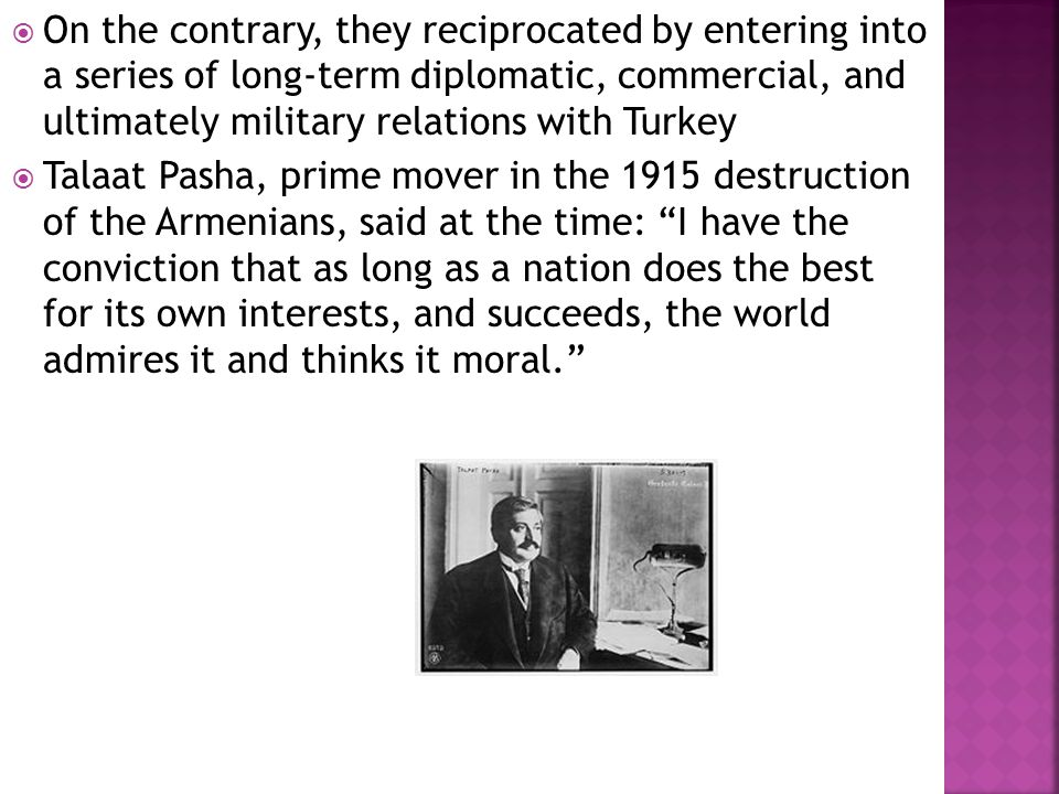  On the contrary, they reciprocated by entering into a series of long-term diplomatic, commercial, and ultimately military relations with Turkey  Talaat Pasha, prime mover in the 1915 destruction of the Armenians, said at the time: I have the conviction that as long as a nation does the best for its own interests, and succeeds, the world admires it and thinks it moral.