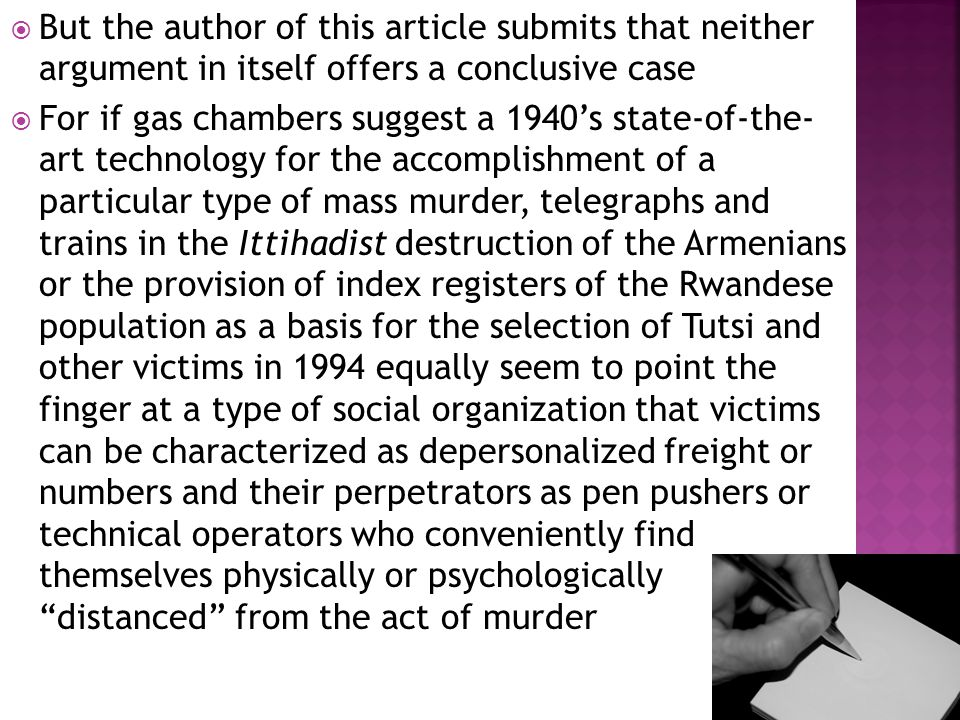  But the author of this article submits that neither argument in itself offers a conclusive case  For if gas chambers suggest a 1940's state-of-the- art technology for the accomplishment of a particular type of mass murder, telegraphs and trains in the Ittihadist destruction of the Armenians or the provision of index registers of the Rwandese population as a basis for the selection of Tutsi and other victims in 1994 equally seem to point the finger at a type of social organization that victims can be characterized as depersonalized freight or numbers and their perpetrators as pen pushers or technical operators who conveniently find themselves physically or psychologically distanced from the act of murder