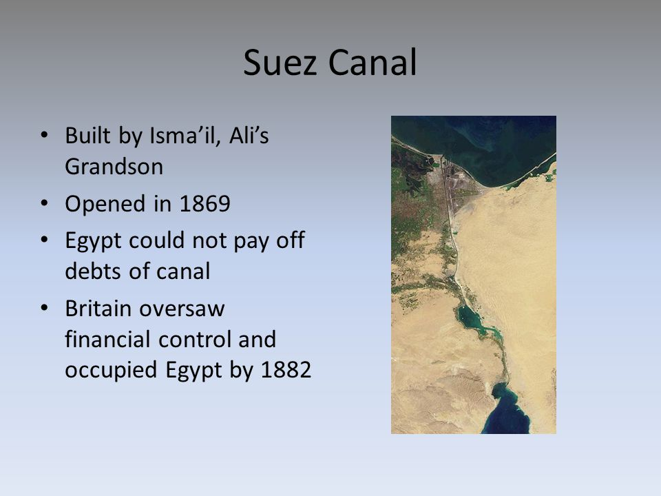 Suez Canal Built by Isma'il, Ali's Grandson Opened in 1869 Egypt could not pay off debts of canal Britain oversaw financial control and occupied Egypt by 1882