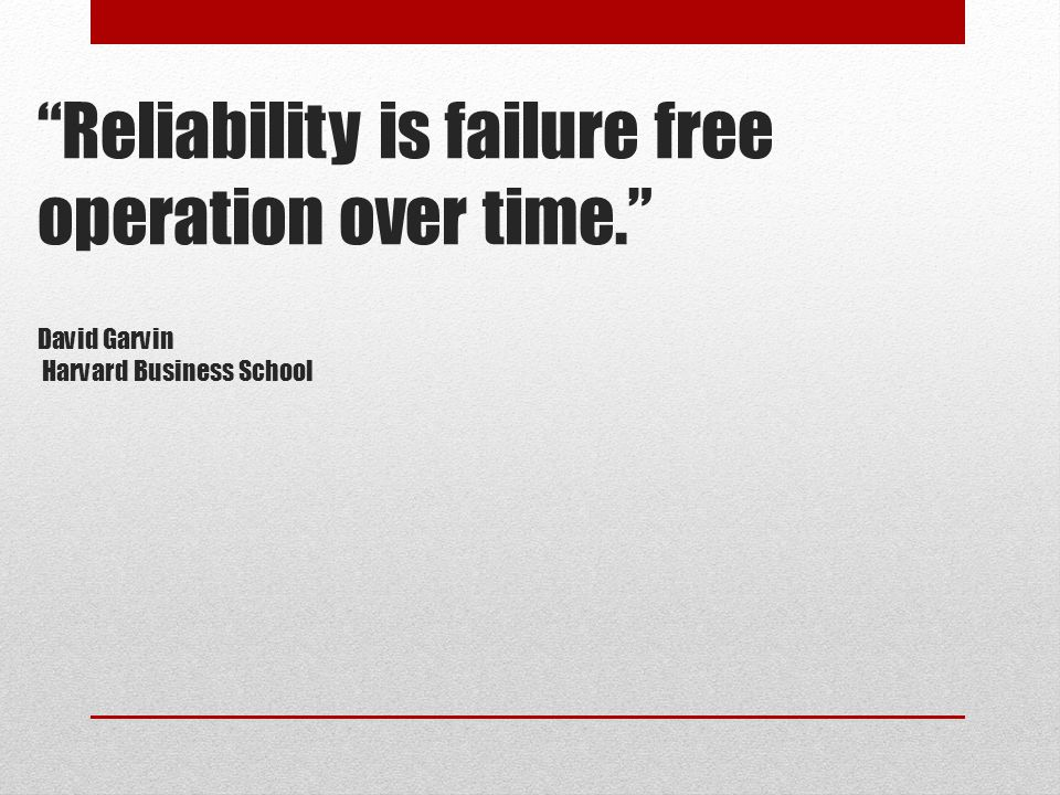 """Reliability is failure free operation over time."" David Garvin Harvard Business School"