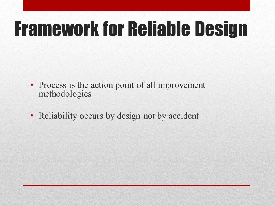 Framework for Reliable Design Process is the action point of all improvement methodologies Reliability occurs by design not by accident