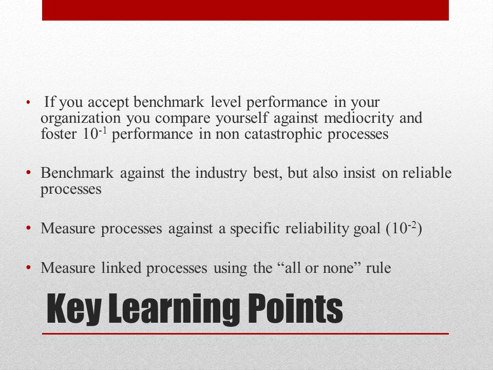Key Learning Points If you accept benchmark level performance in your organization you compare yourself against mediocrity and foster 10 -1 performanc