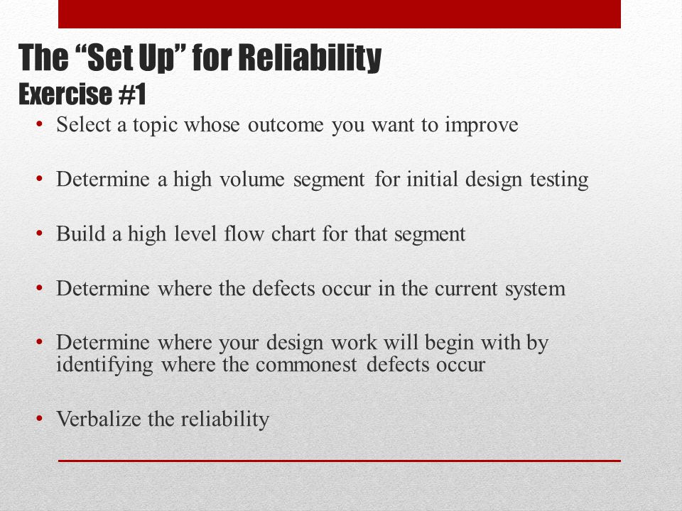 "The ""Set Up"" for Reliability Exercise #1 Select a topic whose outcome you want to improve Determine a high volume segment for initial design testing B"