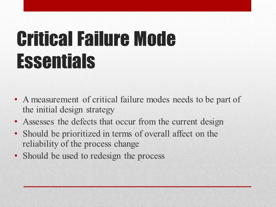 Critical Failure Mode Essentials A measurement of critical failure modes needs to be part of the initial design strategy Assesses the defects that occ