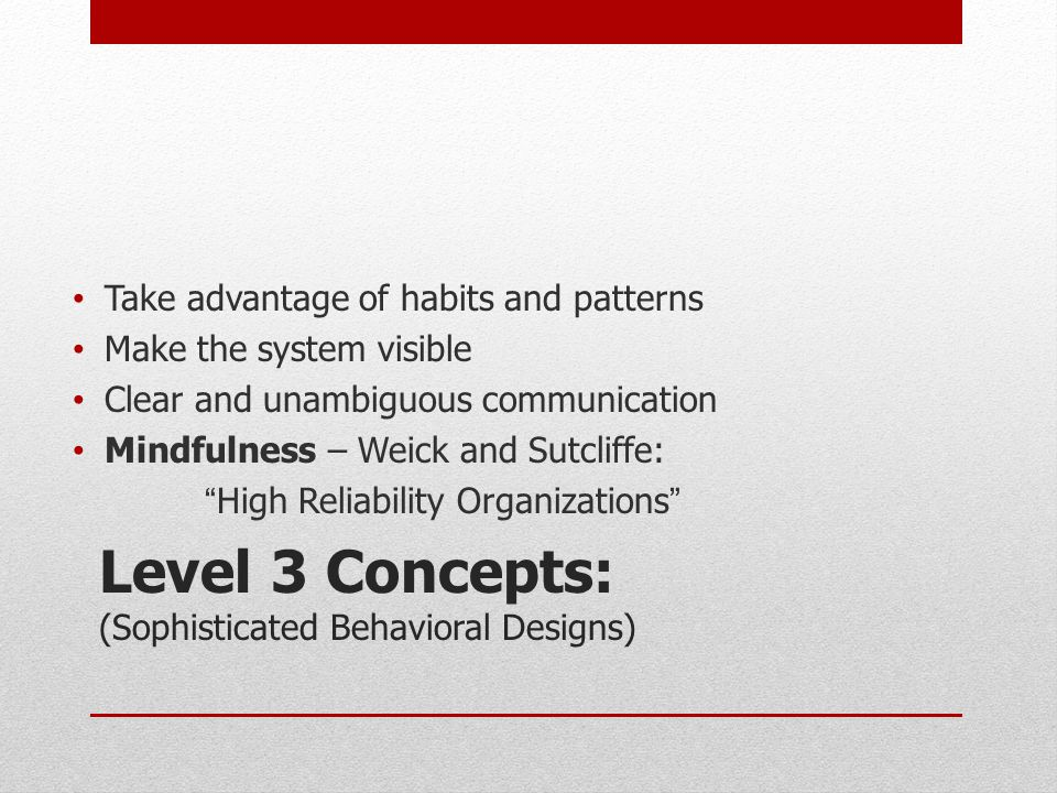 Level 3 Concepts: (Sophisticated Behavioral Designs) Take advantage of habits and patterns Make the system visible Clear and unambiguous communication