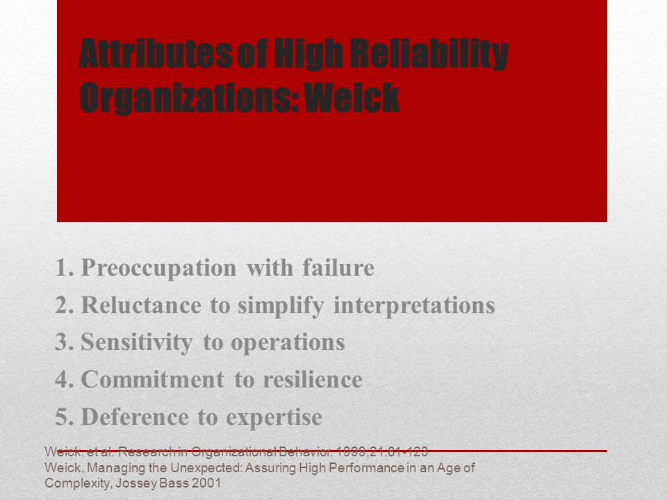 Attributes of High Reliability Organizations: Weick 1. Preoccupation with failure 2. Reluctance to simplify interpretations 3. Sensitivity to operatio