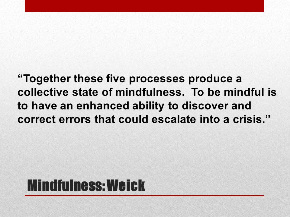 "Mindfulness: Weick ""Together these five processes produce a collective state of mindfulness. To be mindful is to have an enhanced ability to discover"