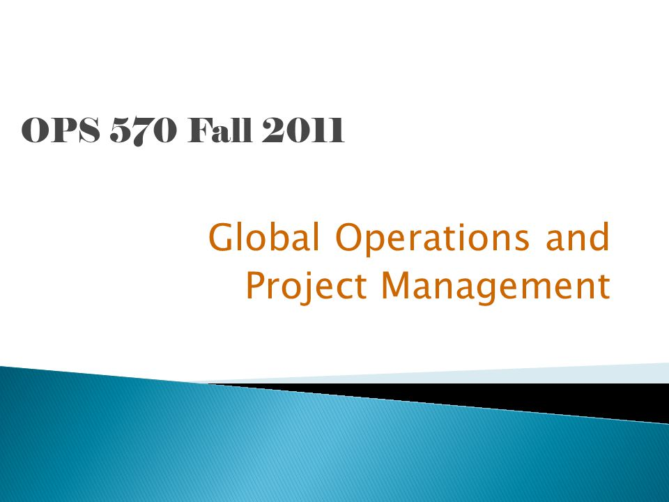 OPS 570 Fall 2011 Global Operations and Project Management