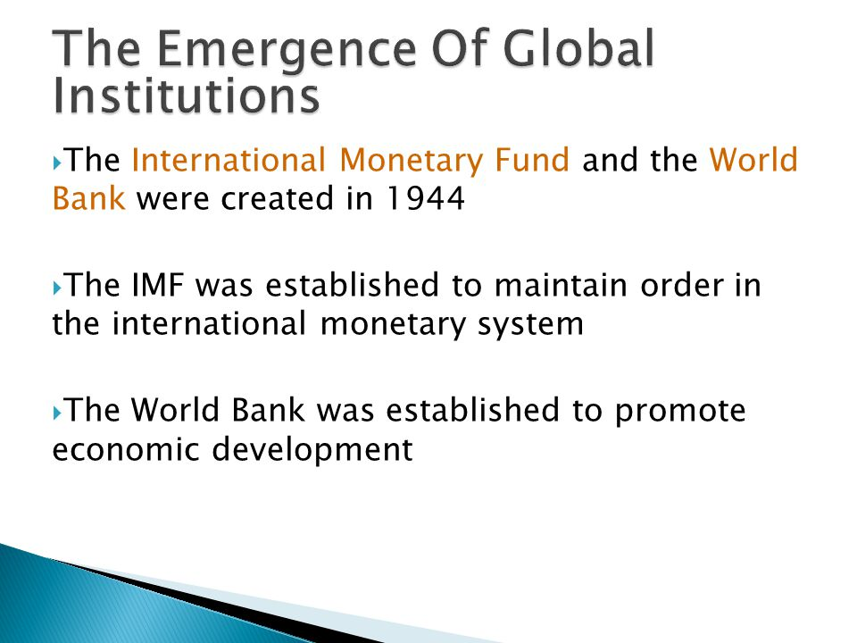  The International Monetary Fund and the World Bank were created in 1944  The IMF was established to maintain order in the international monetary system  The World Bank was established to promote economic development