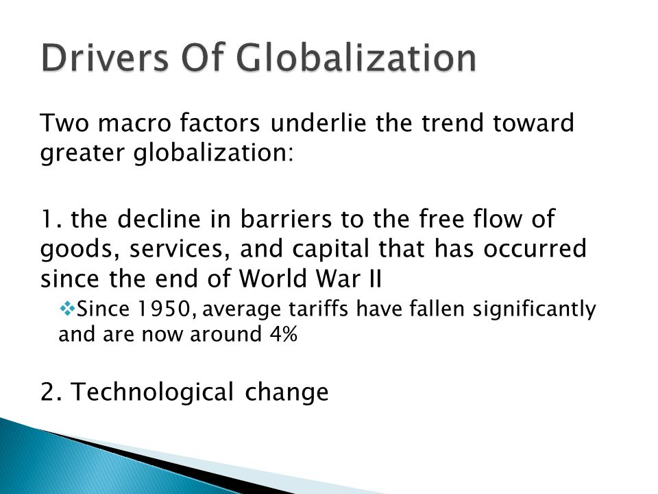 Two macro factors underlie the trend toward greater globalization: 1.