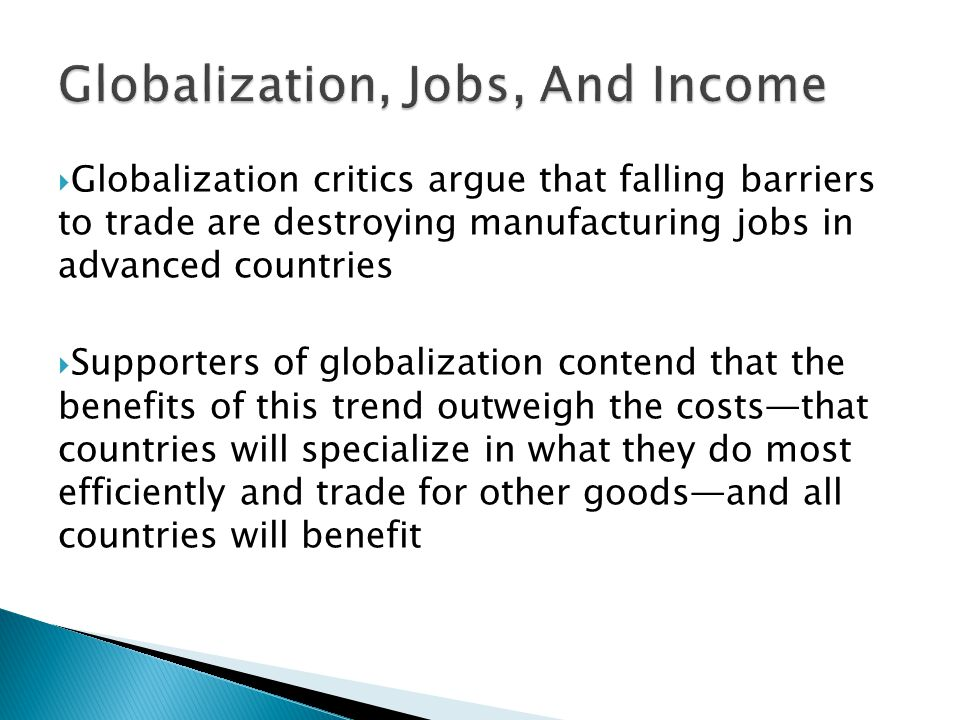  Globalization critics argue that falling barriers to trade are destroying manufacturing jobs in advanced countries  Supporters of globalization contend that the benefits of this trend outweigh the costs—that countries will specialize in what they do most efficiently and trade for other goods—and all countries will benefit