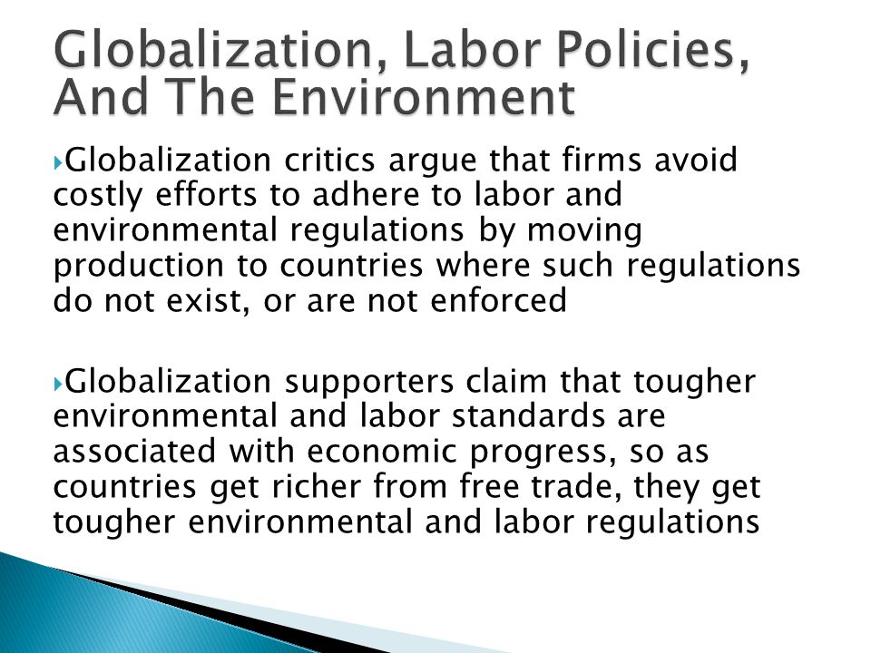  Globalization critics argue that firms avoid costly efforts to adhere to labor and environmental regulations by moving production to countries where such regulations do not exist, or are not enforced  Globalization supporters claim that tougher environmental and labor standards are associated with economic progress, so as countries get richer from free trade, they get tougher environmental and labor regulations