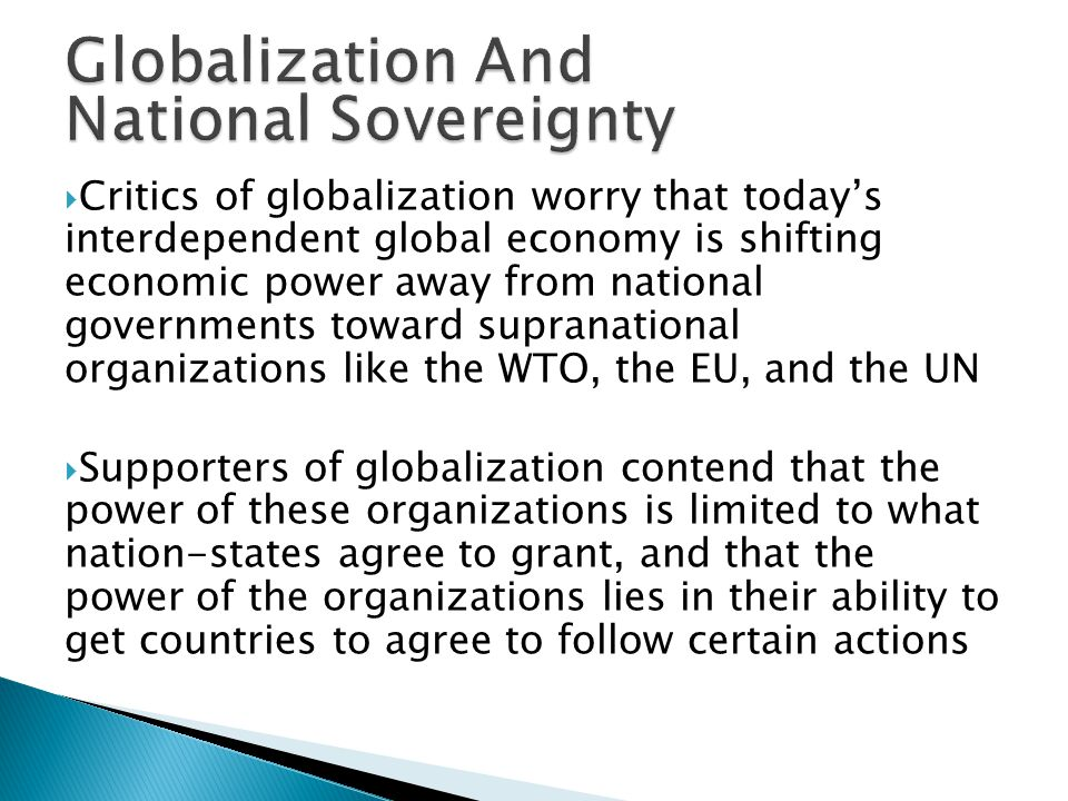  Critics of globalization worry that today's interdependent global economy is shifting economic power away from national governments toward supranational organizations like the WTO, the EU, and the UN  Supporters of globalization contend that the power of these organizations is limited to what nation-states agree to grant, and that the power of the organizations lies in their ability to get countries to agree to follow certain actions