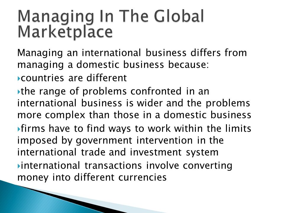 Managing an international business differs from managing a domestic business because:  countries are different  the range of problems confronted in an international business is wider and the problems more complex than those in a domestic business  firms have to find ways to work within the limits imposed by government intervention in the international trade and investment system  international transactions involve converting money into different currencies