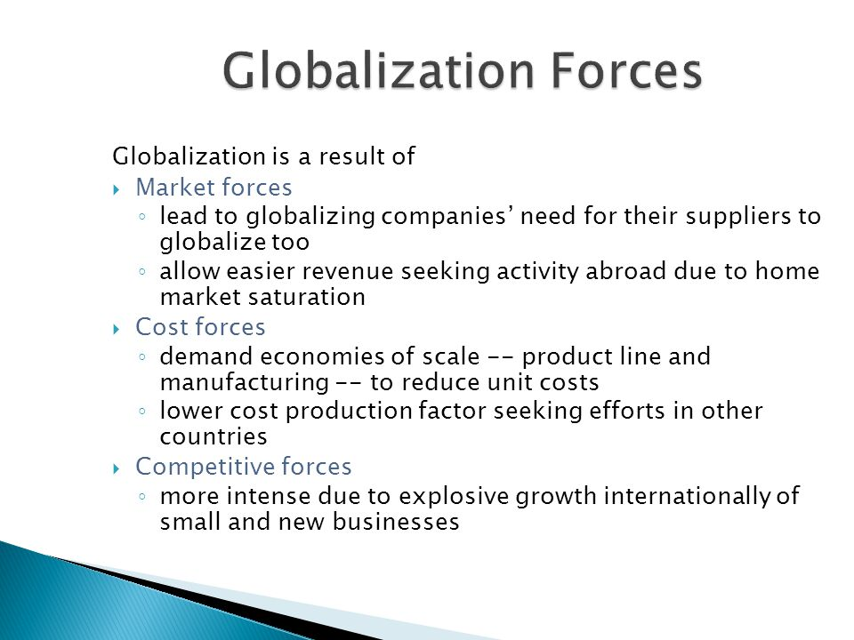 Globalization is a result of  Market forces ◦ lead to globalizing companies' need for their suppliers to globalize too ◦ allow easier revenue seeking activity abroad due to home market saturation  Cost forces ◦ demand economies of scale -- product line and manufacturing -- to reduce unit costs ◦ lower cost production factor seeking efforts in other countries  Competitive forces ◦ more intense due to explosive growth internationally of small and new businesses