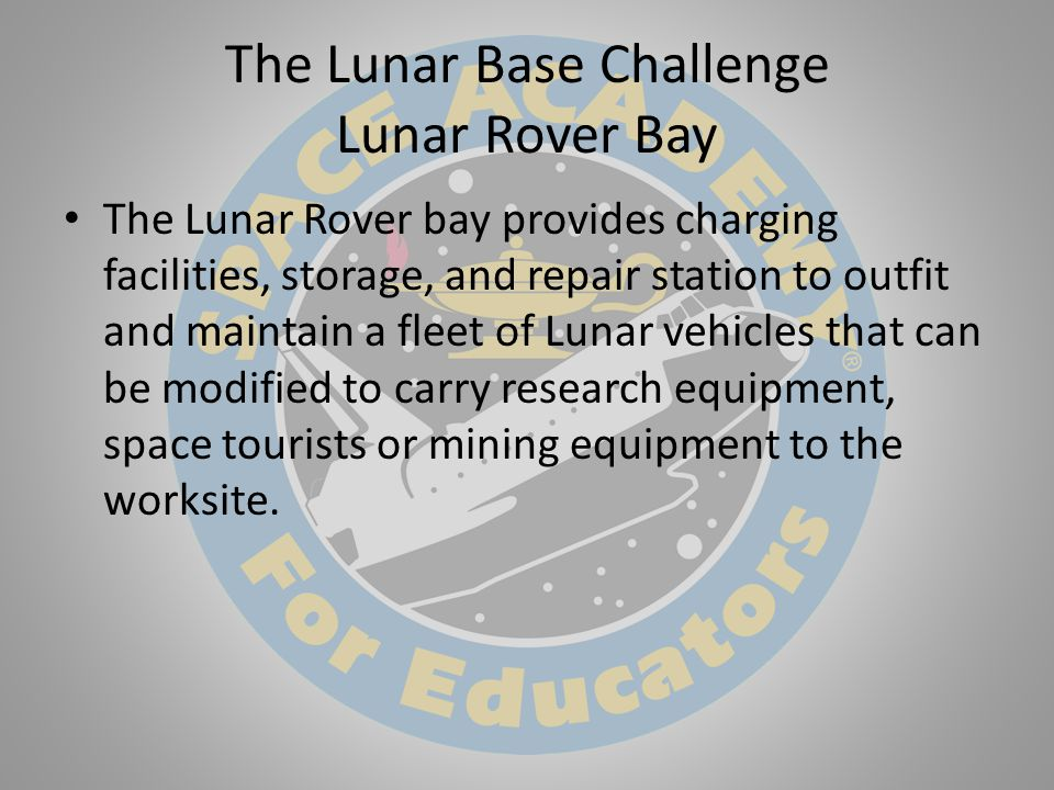 The Lunar Base Challenge Lunar Rover Bay The Lunar Rover bay provides charging facilities, storage, and repair station to outfit and maintain a fleet of Lunar vehicles that can be modified to carry research equipment, space tourists or mining equipment to the worksite.