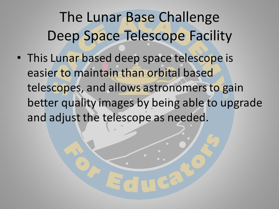 The Lunar Base Challenge Deep Space Telescope Facility This Lunar based deep space telescope is easier to maintain than orbital based telescopes, and allows astronomers to gain better quality images by being able to upgrade and adjust the telescope as needed.
