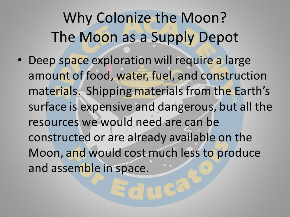 Why Colonize the Moon? The Moon as a Supply Depot Deep space exploration will require a large amount of food, water, fuel, and construction materials.