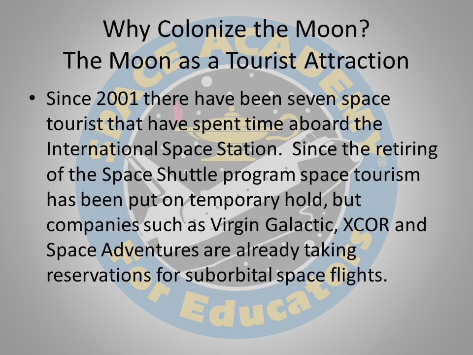 Why Colonize the Moon? The Moon as a Tourist Attraction Since 2001 there have been seven space tourist that have spent time aboard the International S
