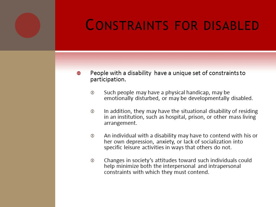 C ONSTRAINTS FOR DISABLED  People with a disability have a unique set of constraints to participation.