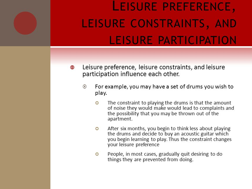 L EISURE PREFERENCE, LEISURE CONSTRAINTS, AND LEISURE PARTICIPATION  Leisure preference, leisure constraints, and leisure participation influence each other.