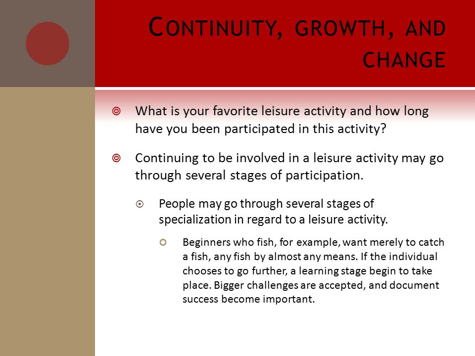 C ONTINUITY, GROWTH, AND CHANGE  What is your favorite leisure activity and how long have you been participated in this activity.