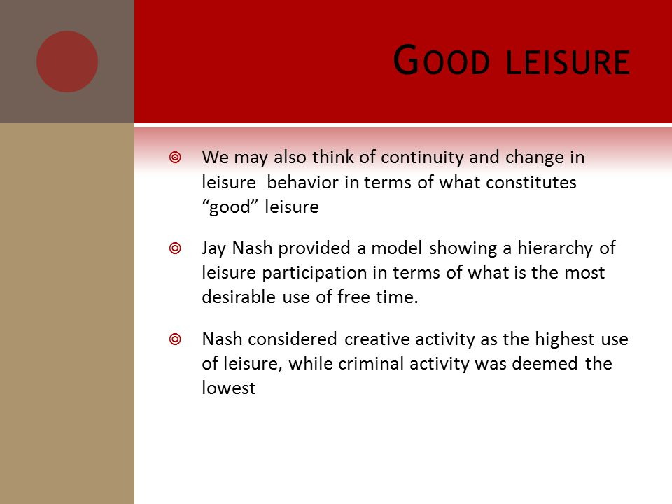G OOD LEISURE  We may also think of continuity and change in leisure behavior in terms of what constitutes good leisure  Jay Nash provided a model showing a hierarchy of leisure participation in terms of what is the most desirable use of free time.