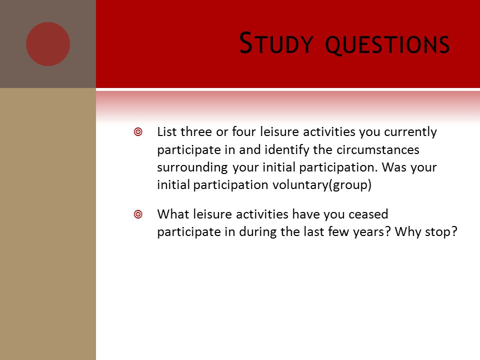 S TUDY QUESTIONS  List three or four leisure activities you currently participate in and identify the circumstances surrounding your initial participation.