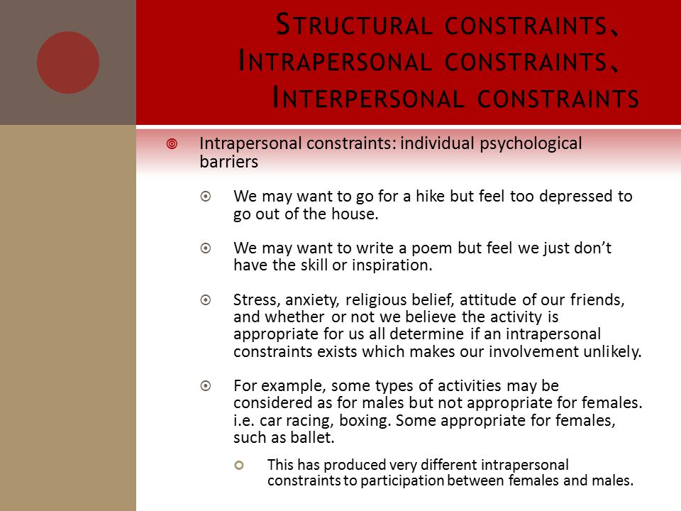 S TRUCTURAL CONSTRAINTS 、 I NTRAPERSONAL CONSTRAINTS 、 I NTERPERSONAL CONSTRAINTS  Intrapersonal constraints: individual psychological barriers  We may want to go for a hike but feel too depressed to go out of the house.