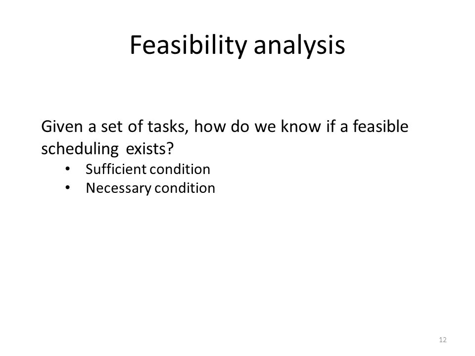 Feasibility analysis 12 Given a set of tasks, how do we know if a feasible scheduling exists? Sufficient condition Necessary condition