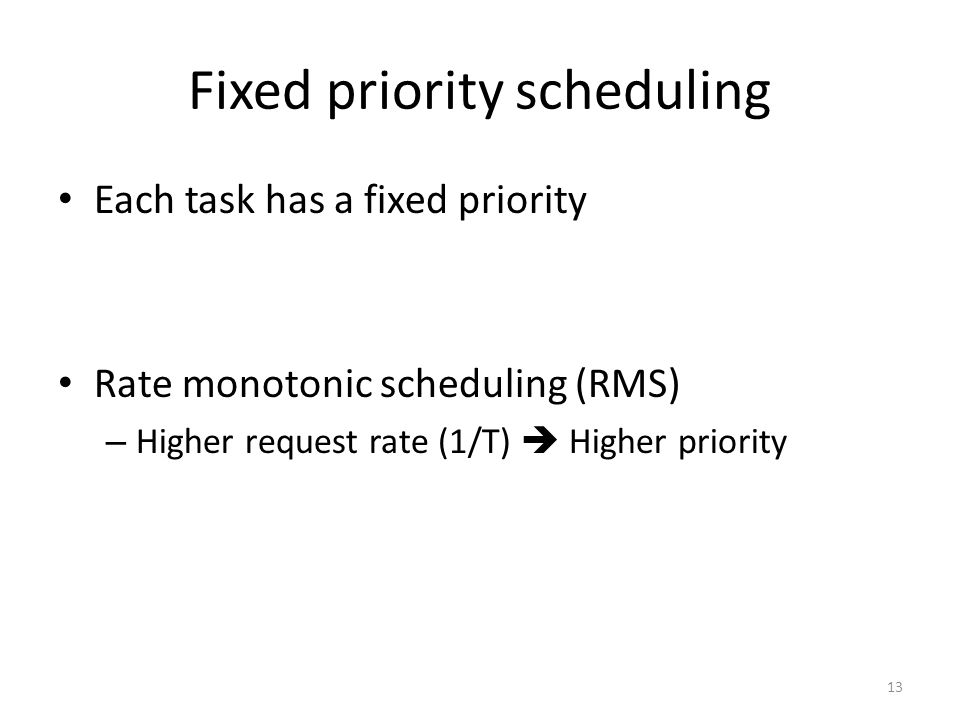 Fixed priority scheduling Each task has a fixed priority Rate monotonic scheduling (RMS) – Higher request rate (1/T)  Higher priority 13
