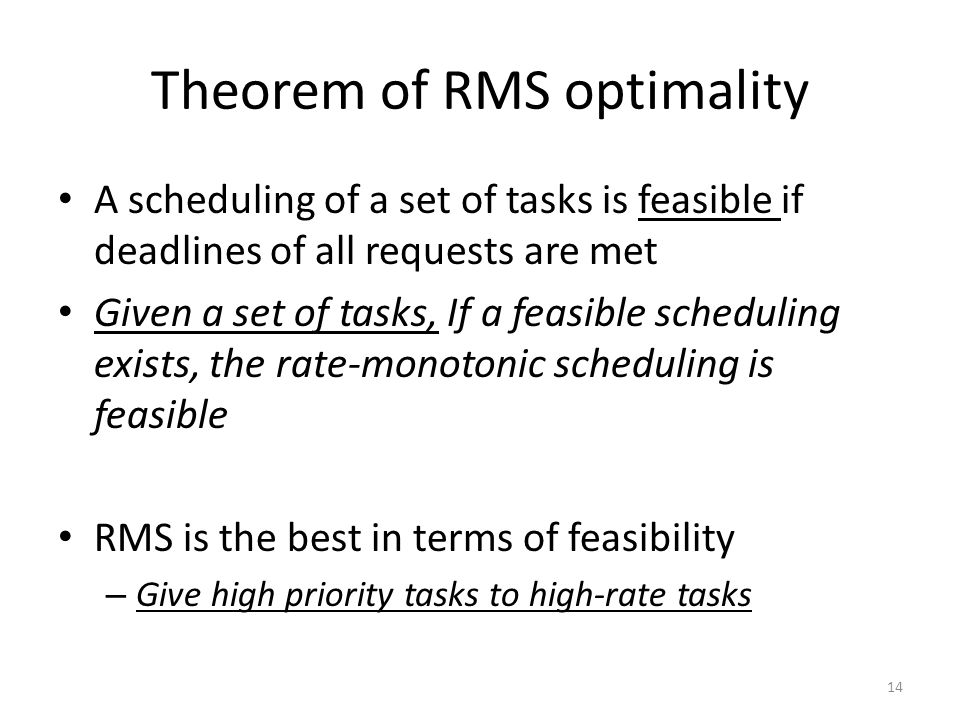 Theorem of RMS optimality A scheduling of a set of tasks is feasible if deadlines of all requests are met Given a set of tasks, If a feasible scheduli