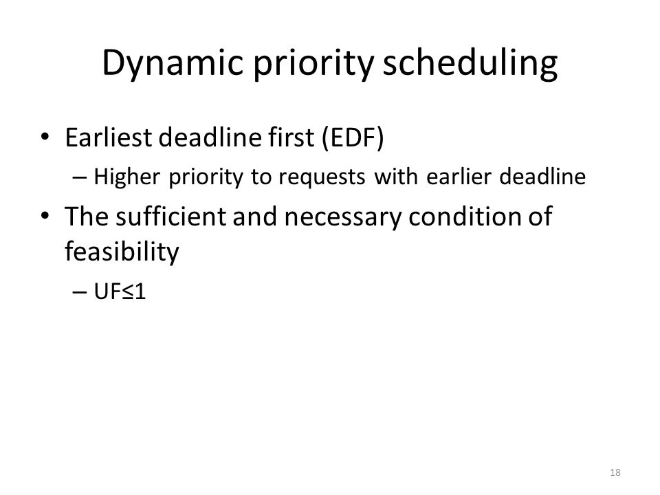 Dynamic priority scheduling Earliest deadline first (EDF) – Higher priority to requests with earlier deadline The sufficient and necessary condition o